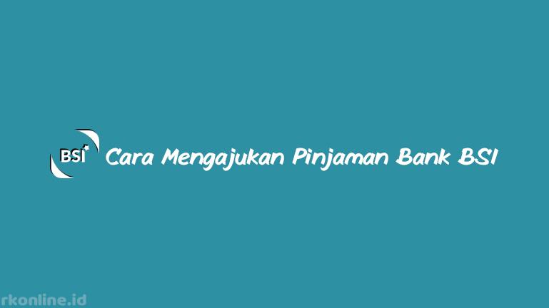 Cara Mengajukan Pinjaman Bank BSI dan Tips Agar Diterima