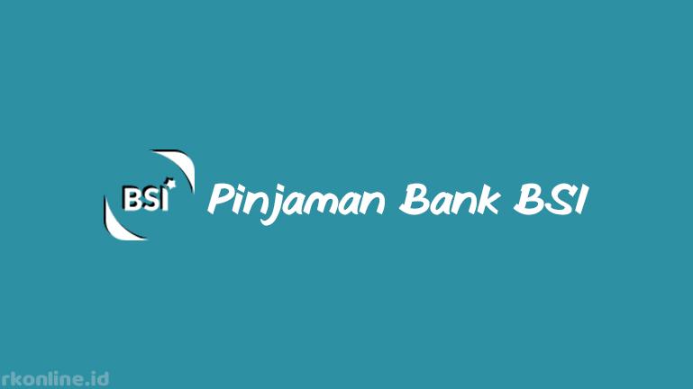 Pinjaman Bank BSI dari Jenis, Jaminan, Skema dan Akad