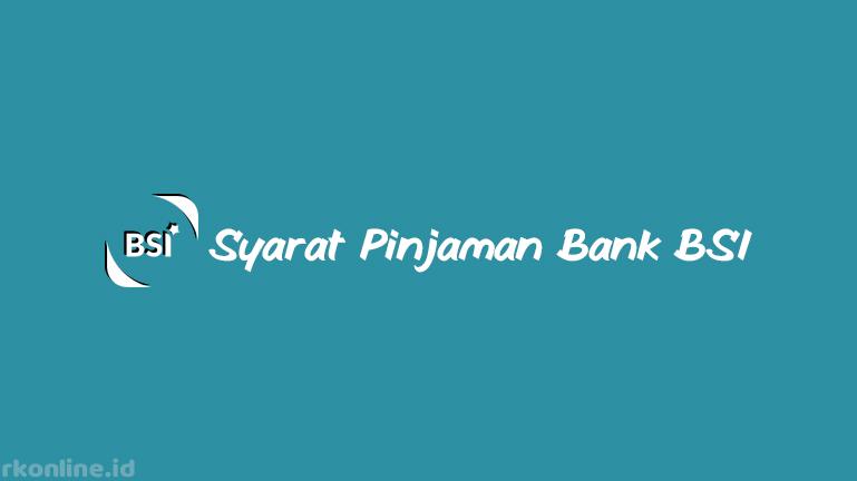 Syarat Pinjaman Bank BSI Terlengkap dan Terbaru