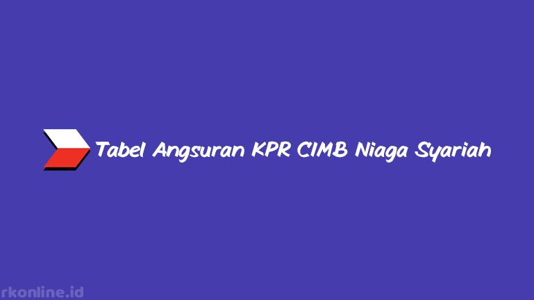 Tabel Angsuran KPR CIMB Niaga Syariah dari Plafon, Tenor & Fitur